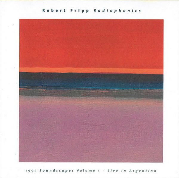 Robert Fripp - Radiophonics (1995 Soundscapes Volume 1 - Live In Argentina)