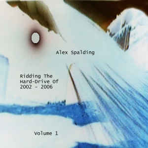 Alex Spalding - Ridding The Hard-Drive Of 2002 - 2006 Volume 1